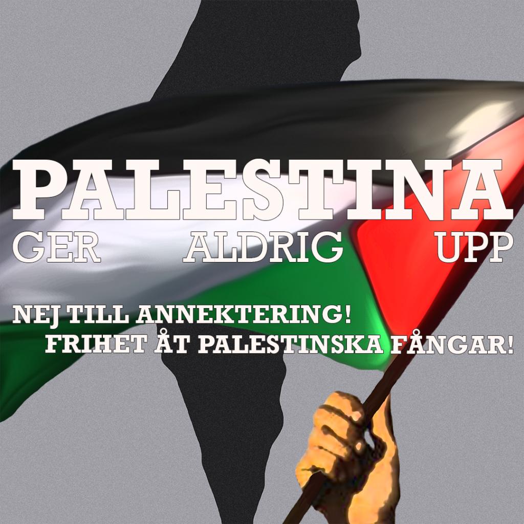 Palestina ger aldrig upp! Nej till annektering! Frihet åt palestinska fångar!